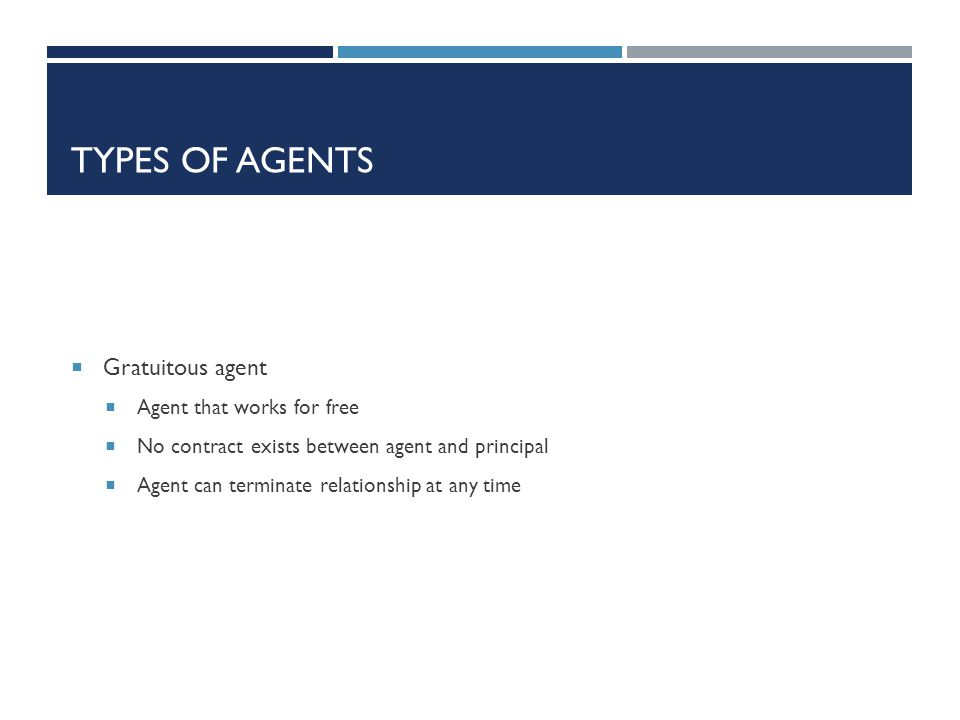TYPES OF AGENTS Gratuitous agent Agent that works for free No contract exists between agent and principal Agent can terminate relationship at any time
