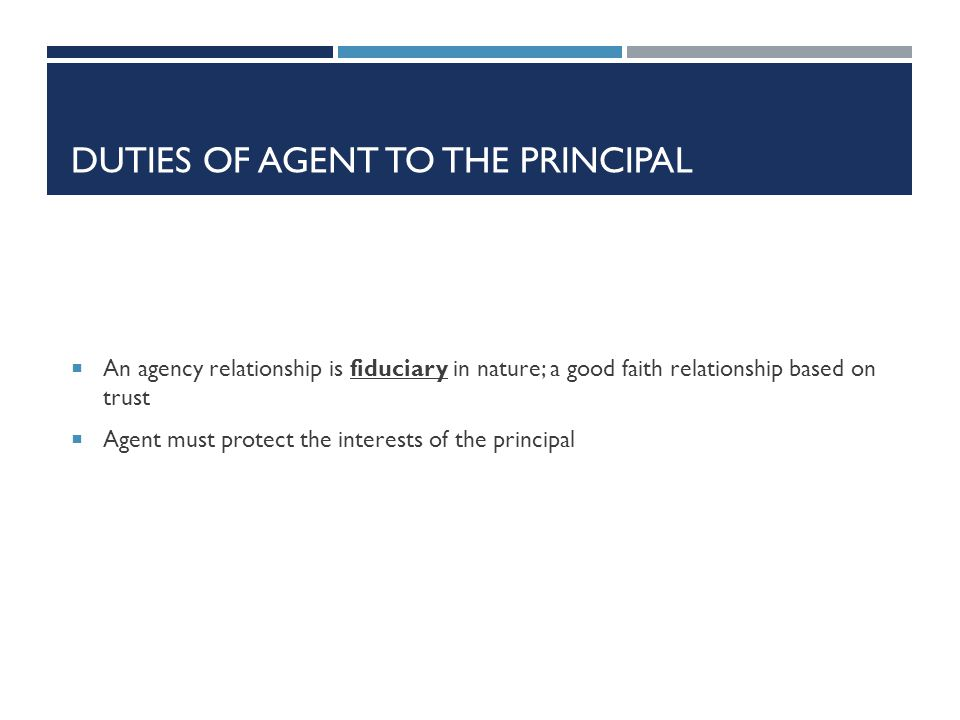DUTIES OF AGENT TO THE PRINCIPAL An agency relationship is fiduciary in nature; a good faith relationship based on trust Agent must protect the intere