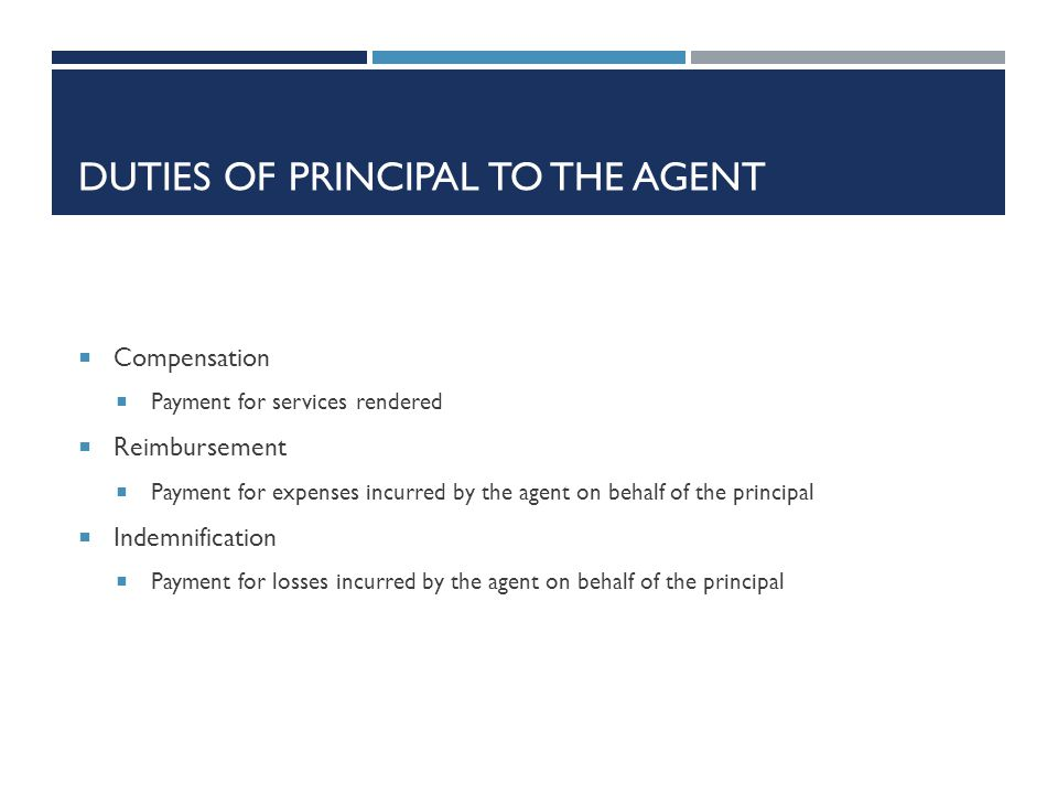 DUTIES OF PRINCIPAL TO THE AGENT Compensation Payment for services rendered Reimbursement Payment for expenses incurred by the agent on behalf of the