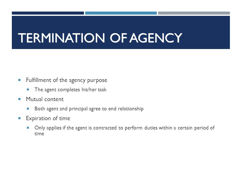 TERMINATION OF AGENCY Fulfillment of the agency purpose The agent completes his/her task Mutual content Both agent and principal agree to end relation