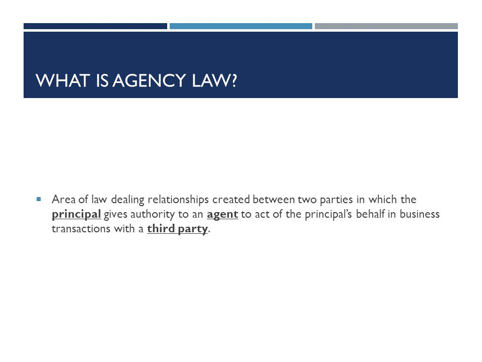 WHAT IS AGENCY LAW? Area of law dealing relationships created between two parties in which the principal gives authority to an agent to act of the pri