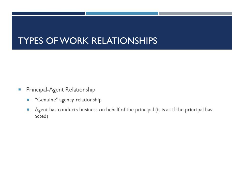 TYPES OF WORK RELATIONSHIPS Principal-Agent Relationship Genuine agency relationship Agent has conducts business on behalf of the principal (it is as