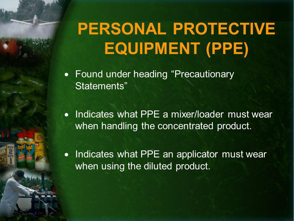 PERSONAL PROTECTIVE EQUIPMENT (PPE) Found under heading Precautionary Statements Indicates what PPE a mixer/loader must wear when handling the concentrated product.