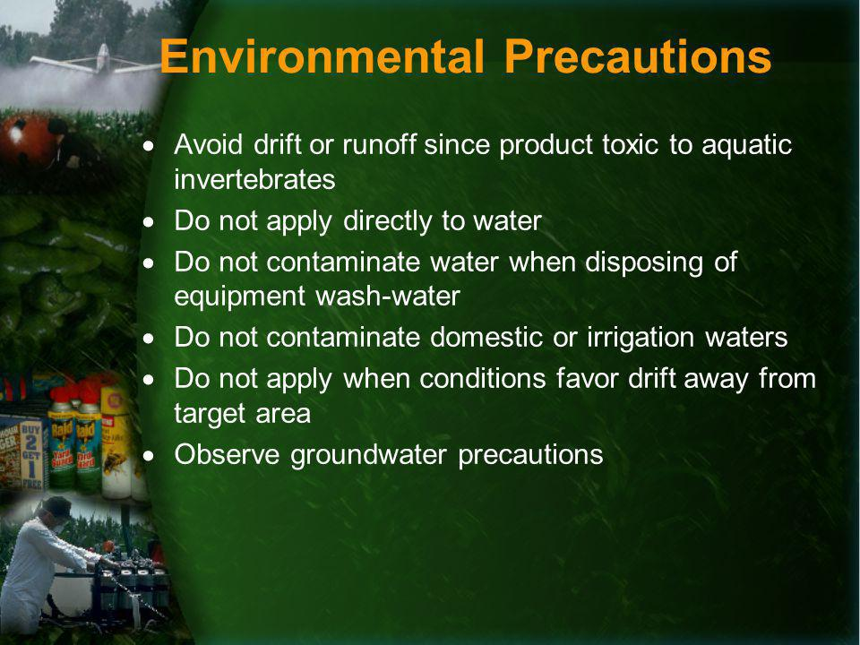 Environmental Precautions Avoid drift or runoff since product toxic to aquatic invertebrates Do not apply directly to water Do not contaminate water when disposing of equipment wash-water Do not contaminate domestic or irrigation waters Do not apply when conditions favor drift away from target area Observe groundwater precautions