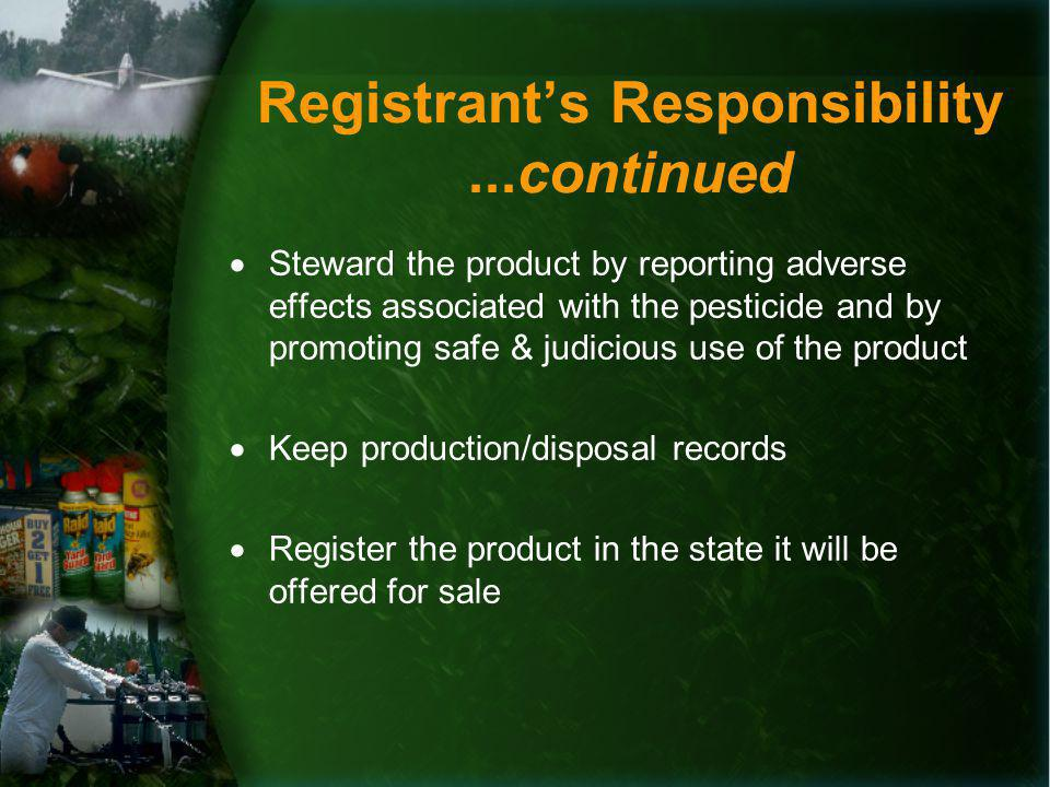 Registrants Responsibility...continued Steward the product by reporting adverse effects associated with the pesticide and by promoting safe & judicious use of the product Keep production/disposal records Register the product in the state it will be offered for sale