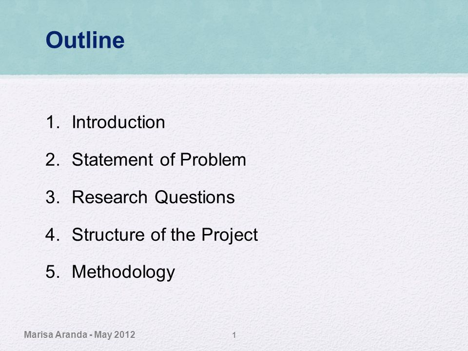 Outline 1.Introduction 2.Statement of Problem 3.Research Questions 4.Structure of the Project 5.Methodology Marisa Aranda - May 2012 1