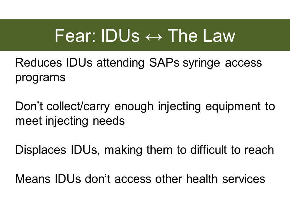 Reduces IDUs attending SAPs syringe access programs Dont collect/carry enough injecting equipment to meet injecting needs Displaces IDUs, making them to difficult to reach Means IDUs dont access other health services Fear: IDUs The Law