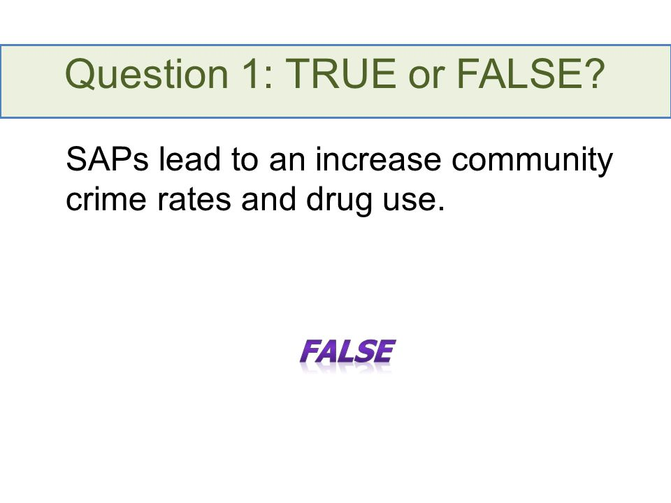 Question 1: TRUE or FALSE? SAPs lead to an increase community crime rates and drug use.
