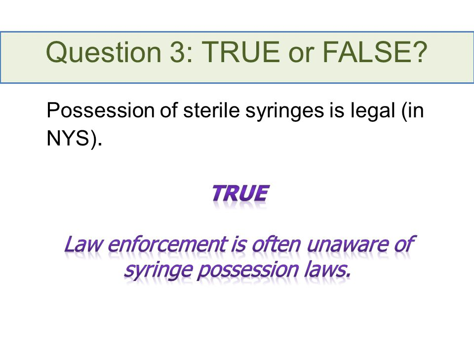 Question 3: TRUE or FALSE Possession of sterile syringes is legal (in NYS).