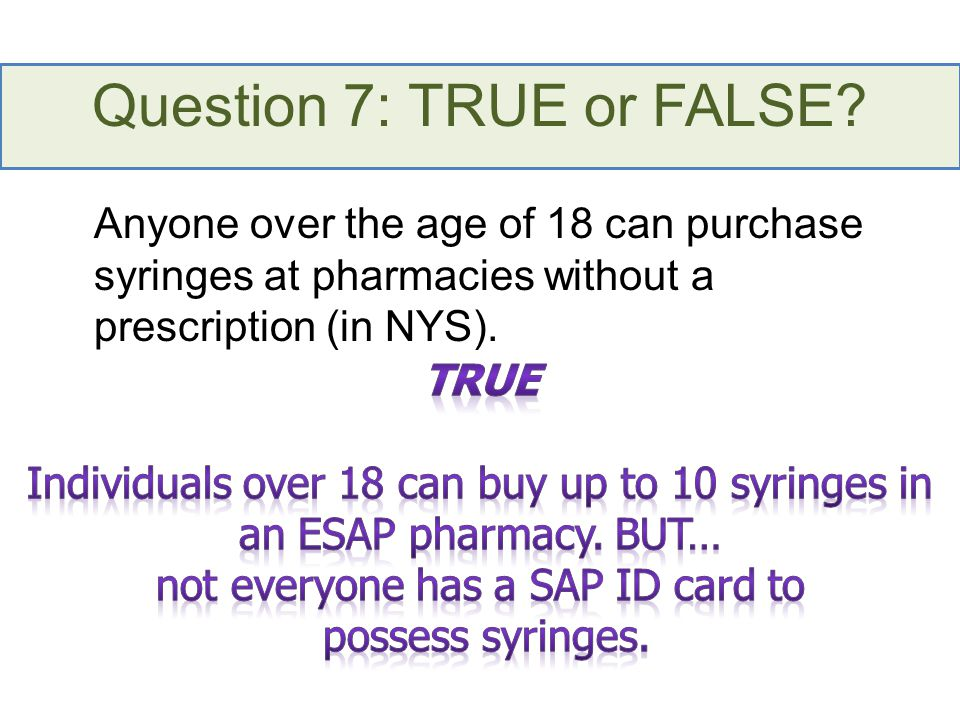 Question 7: TRUE or FALSE? Anyone over the age of 18 can purchase syringes at pharmacies without a prescription (in NYS).