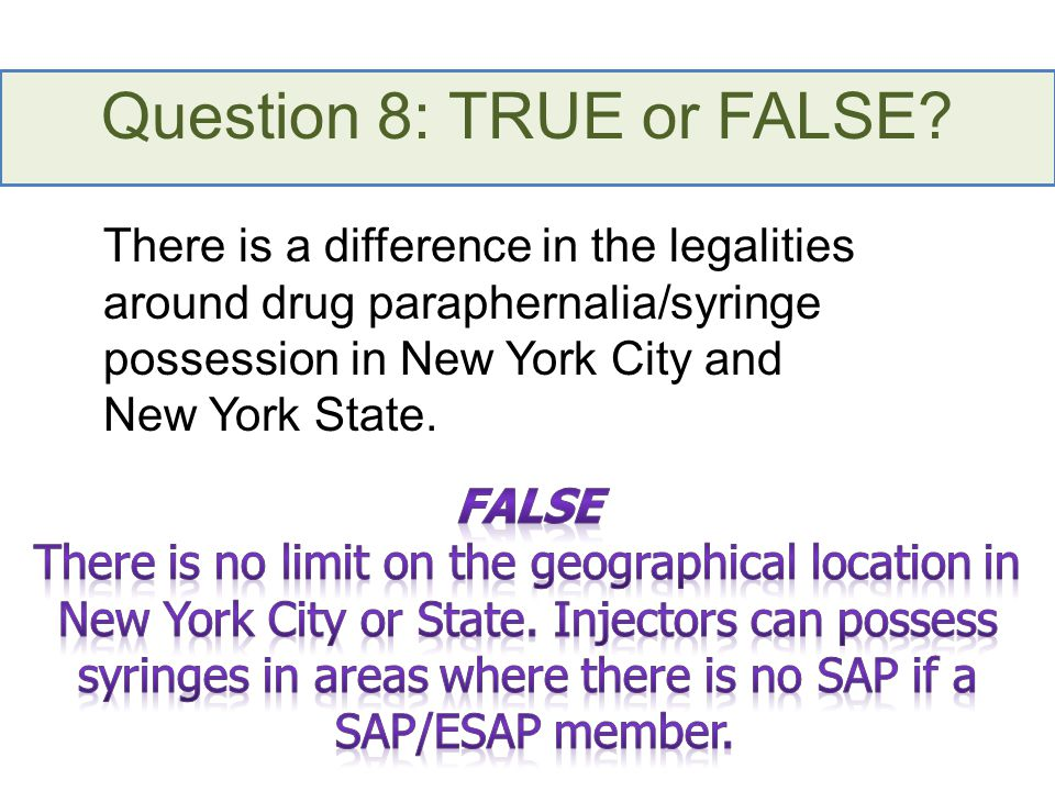 Question 8: TRUE or FALSE? There is a difference in the legalities around drug paraphernalia/syringe possession in New York City and New York State.