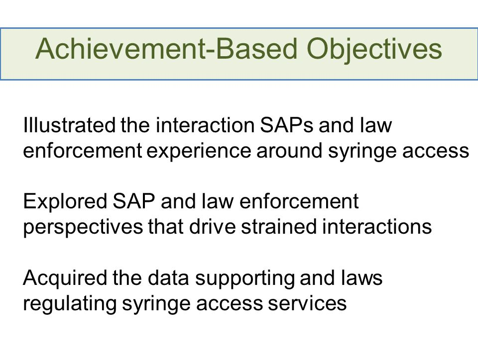 Achievement-Based Objectives Identified best practices for improving interactions between SAPS and law enforcement Discovered and demonstrated existing and new strategies for improving and/or building a working relationship between law enforcement and SAPs