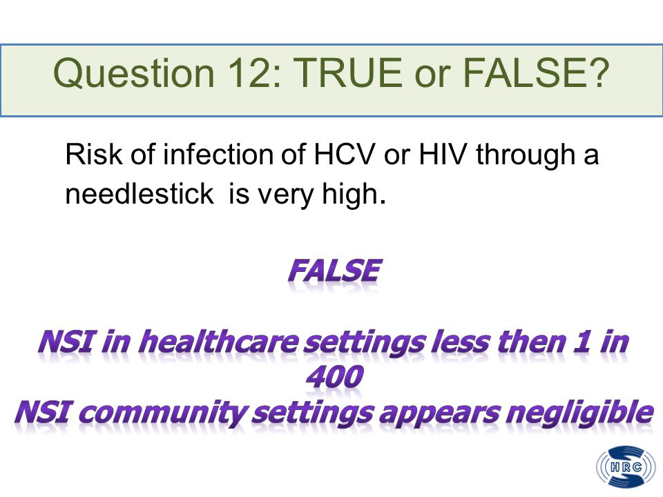 Question 12: TRUE or FALSE? Risk of infection of HCV or HIV through a needlestick is very high.