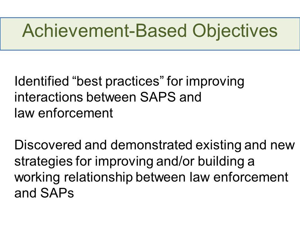 Achievement-Based Objectives Identified best practices for improving interactions between SAPS and law enforcement Discovered and demonstrated existin