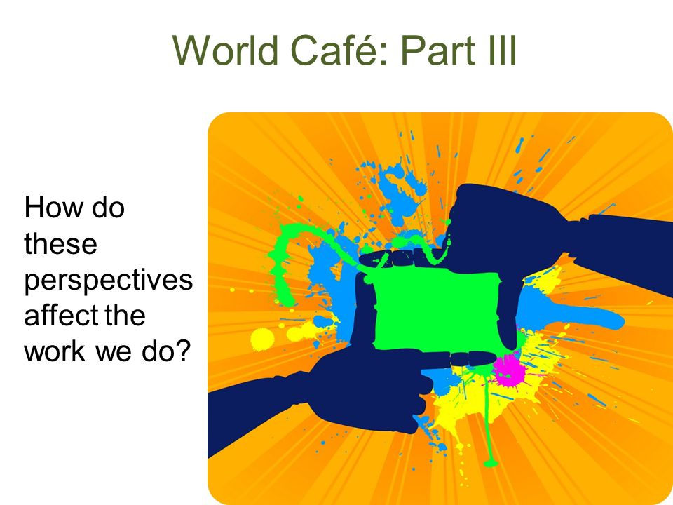 World Café: Part III How do these perspectives affect the work we do