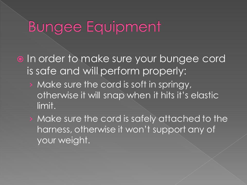 In order to make sure your bungee cord is safe and will perform properly: Make sure the cord is soft in springy, otherwise it will snap when it hits its elastic limit.