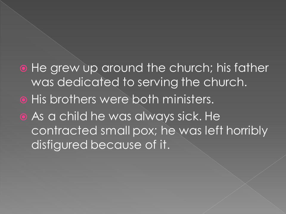 He grew up around the church; his father was dedicated to serving the church.