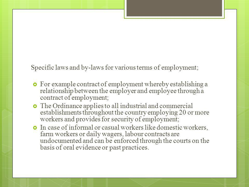 Specific laws and by-laws for various terms of employment; For example contract of employment whereby establishing a relationship between the employer and employee through a contract of employment; The Ordinance applies to all industrial and commercial establishments throughout the country employing 20 or more workers and provides for security of employment; In case of informal or casual workers like domestic workers, farm workers or daily wagers, labour contracts are undocumented and can be enforced through the courts on the basis of oral evidence or past practices.