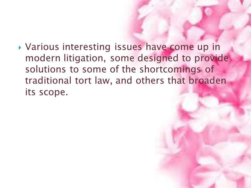 Various interesting issues have come up in modern litigation, some designed to provide solutions to some of the shortcomings of traditional tort law,
