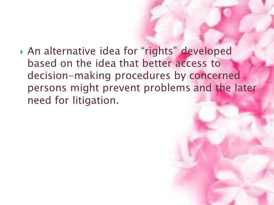 An alternative idea for rights developed based on the idea that better access to decision-making procedures by concerned persons might prevent problem