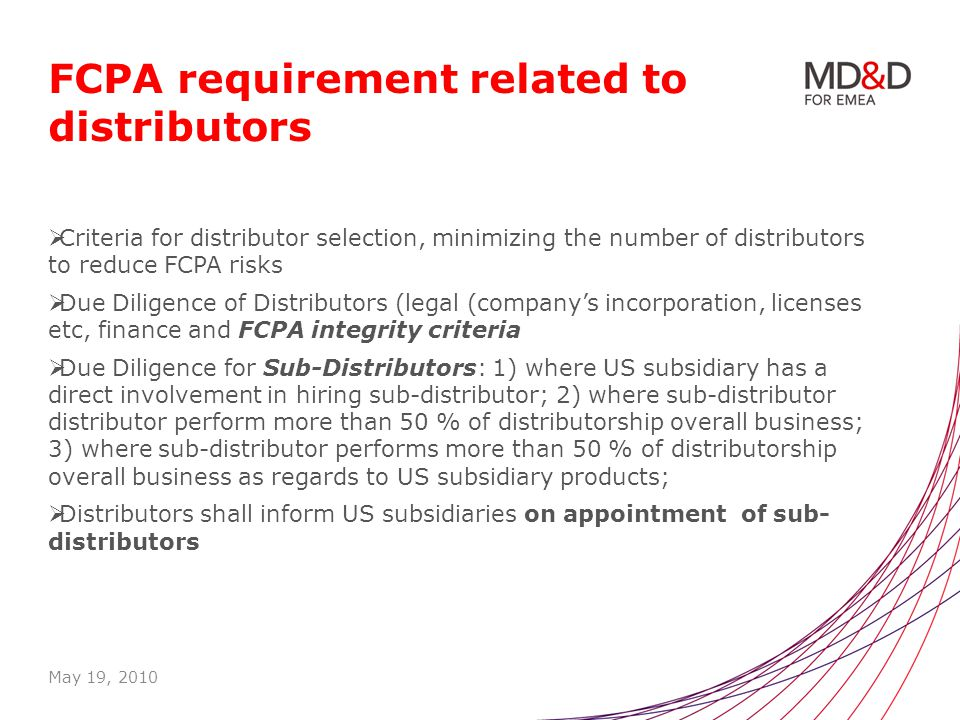 FCPA requirement related to distributors Criteria for distributor selection, minimizing the number of distributors to reduce FCPA risks Due Diligence of Distributors (legal (companys incorporation, licenses etc, finance and FCPA integrity criteria Due Diligence for Sub-Distributors: 1) where US subsidiary has a direct involvement in hiring sub-distributor; 2) where sub-distributor distributor perform more than 50 % of distributorship overall business; 3) where sub-distributor performs more than 50 % of distributorship overall business as regards to US subsidiary products; Distributors shall inform US subsidiaries on appointment of sub- distributors May 19, 2010
