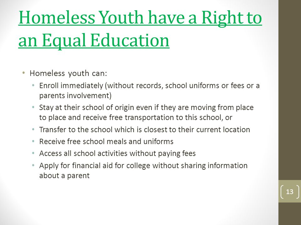 Homeless Youth have a Right to an Equal Education Homeless youth can: Enroll immediately (without records, school uniforms or fees or a parents involv