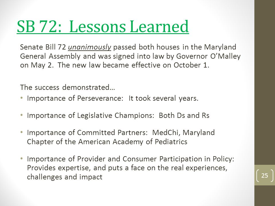 SB 72: Lessons Learned Senate Bill 72 unanimously passed both houses in the Maryland General Assembly and was signed into law by Governor OMalley on M