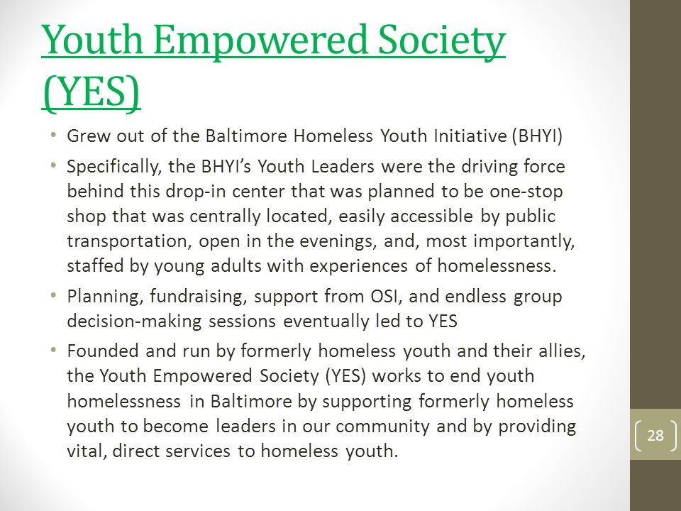 Youth Empowered Society (YES) Grew out of the Baltimore Homeless Youth Initiative (BHYI) Specifically, the BHYIs Youth Leaders were the driving force