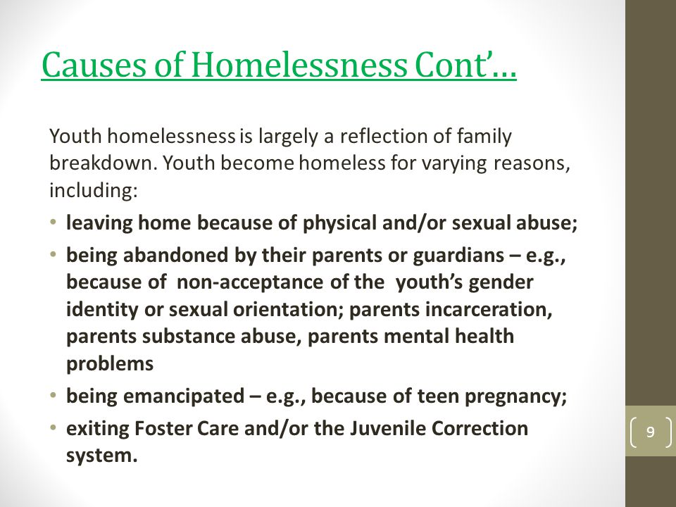 Causes of Homelessness Cont… Youth homelessness is largely a reflection of family breakdown. Youth become homeless for varying reasons, including: lea
