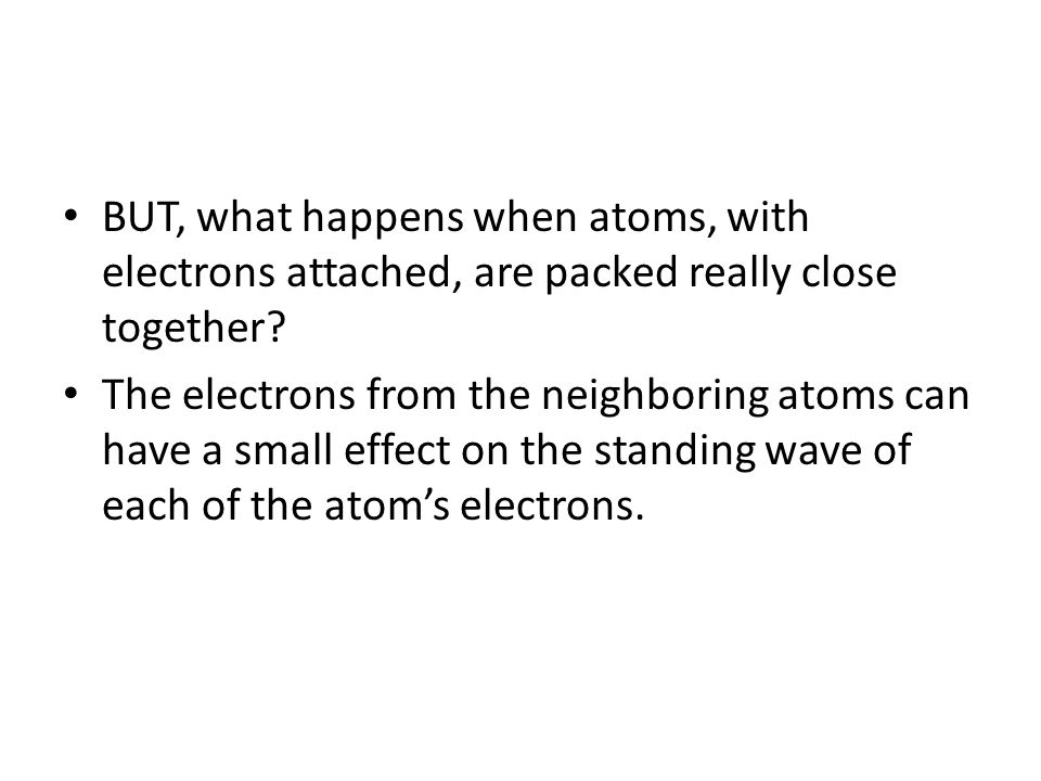 BUT, what happens when atoms, with electrons attached, are packed really close together.