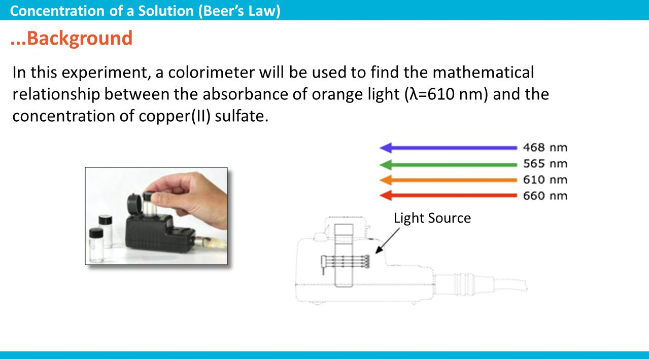 ...Background In this experiment, a colorimeter will be used to find the mathematical relationship between the absorbance of orange light (λ=610 nm) a