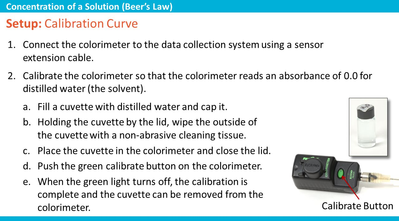 1.Connect the colorimeter to the data collection system using a sensor extension cable. 2.Calibrate the colorimeter so that the colorimeter reads an a