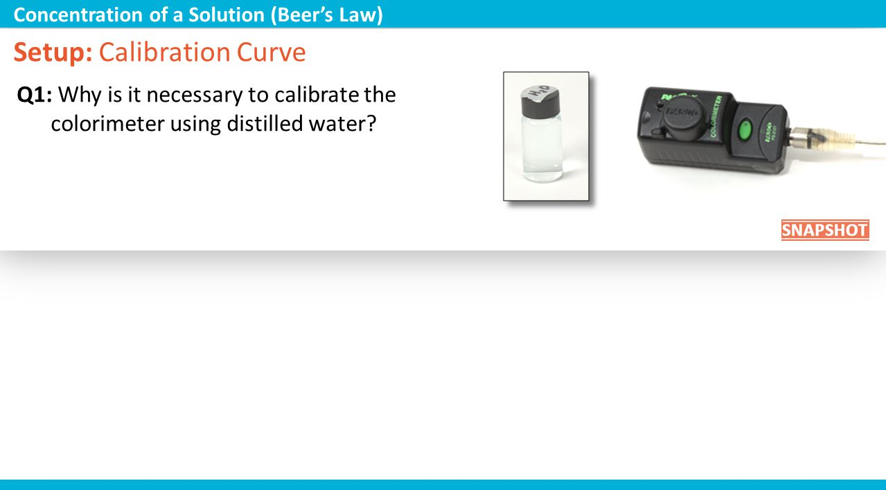 Setup: Calibration Curve Q1: Why is it necessary to calibrate the colorimeter using distilled water? Concentration of a Solution (Beers Law)
