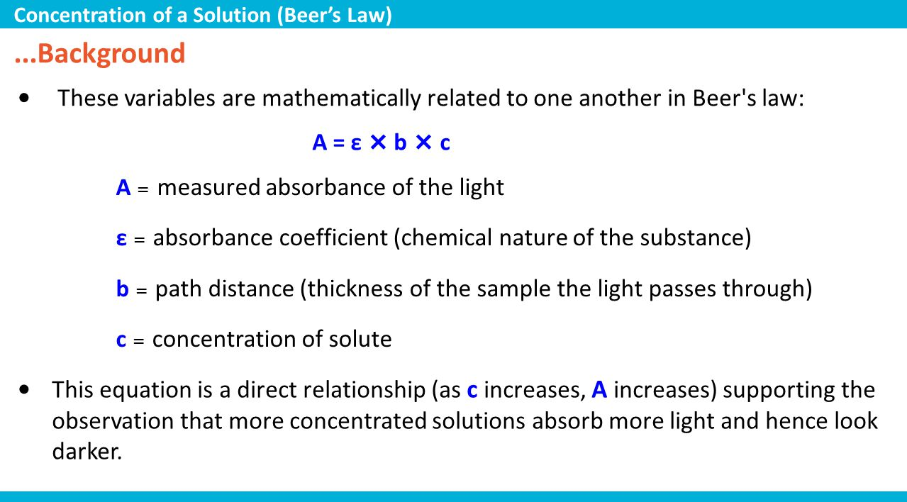 ...Background These variables are mathematically related to one another in Beer's law: A = ε × b × c A = measured absorbance of the light ε = absorban