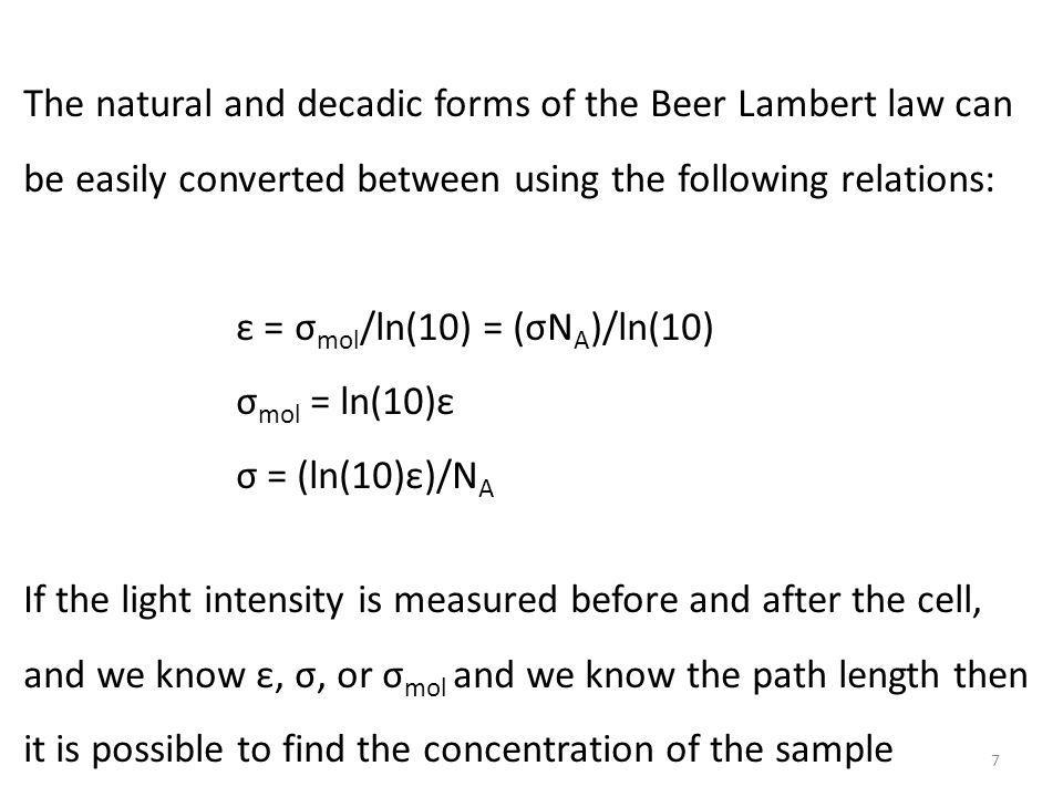 The natural and decadic forms of the Beer Lambert law can be easily converted between using the following relations: ε = σ mol /ln(10) = (σN A )/ln(10) σ mol = ln(10)ε σ = (ln(10)ε)/N A If the light intensity is measured before and after the cell, and we know ε, σ, or σ mol and we know the path length then it is possible to find the concentration of the sample 7