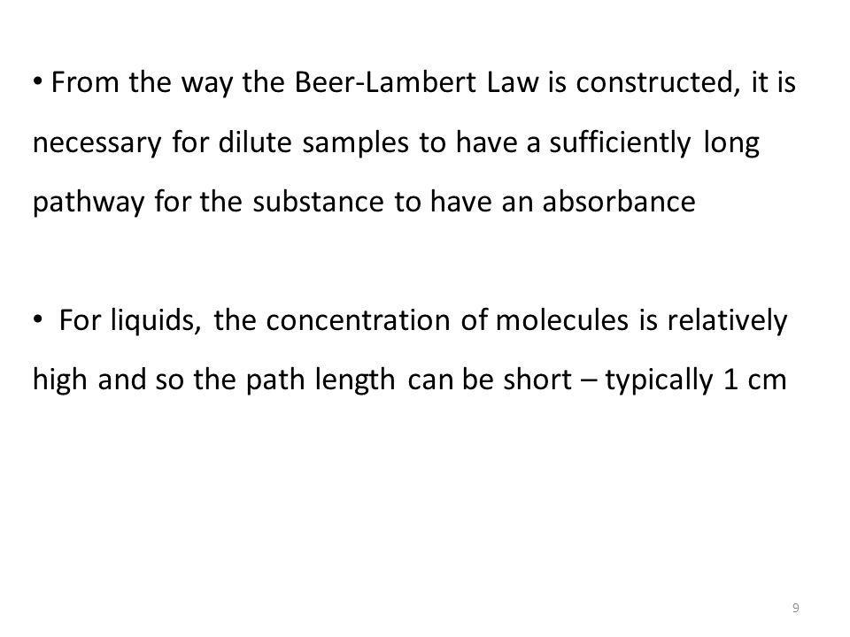 From the way the Beer-Lambert Law is constructed, it is necessary for dilute samples to have a sufficiently long pathway for the substance to have an absorbance For liquids, the concentration of molecules is relatively high and so the path length can be short – typically 1 cm 9