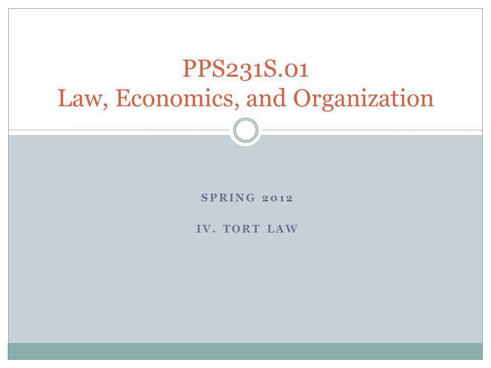 SPRING 2012 IV. TORT LAW PPS231S.01 Law, Economics, and Organization