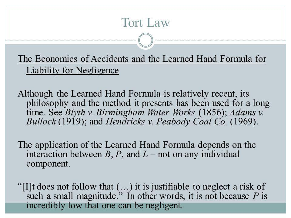 Tort Law The Economics of Accidents and the Learned Hand Formula for Liability for Negligence Although the Learned Hand Formula is relatively recent, its philosophy and the method it presents has been used for a long time.