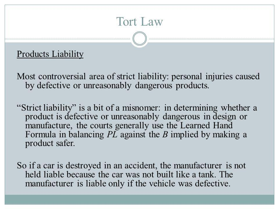 Tort Law Products Liability Most controversial area of strict liability: personal injuries caused by defective or unreasonably dangerous products.