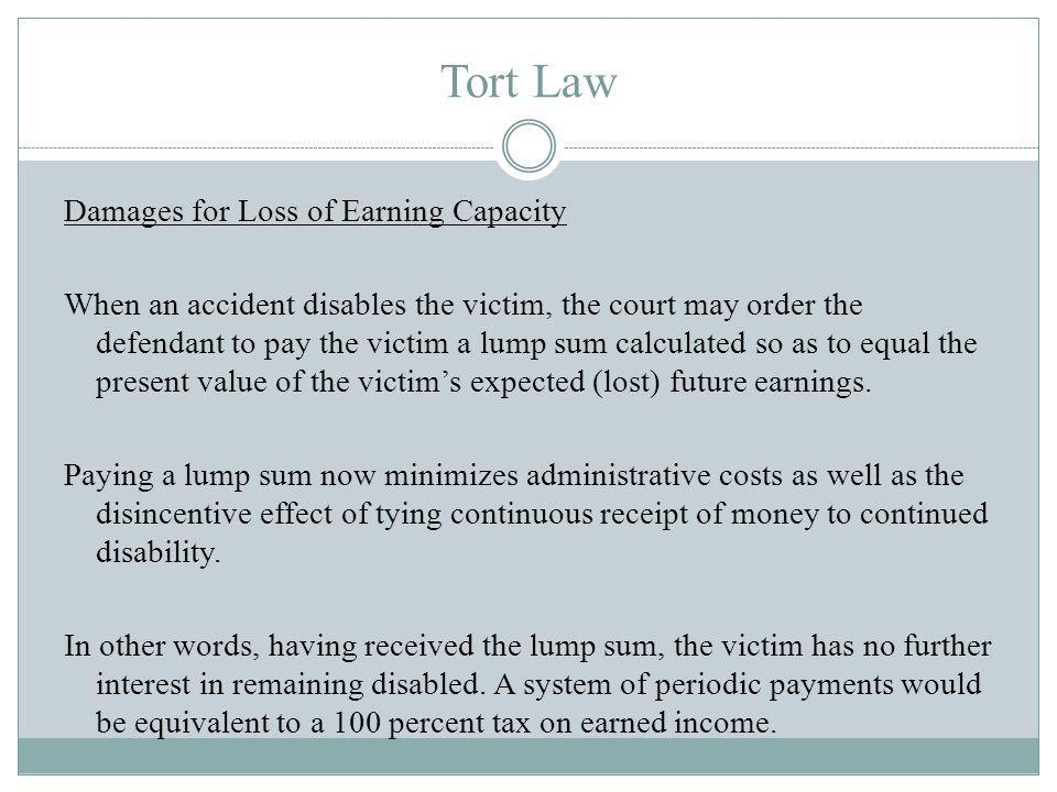 Tort Law Damages for Loss of Earning Capacity When an accident disables the victim, the court may order the defendant to pay the victim a lump sum calculated so as to equal the present value of the victims expected (lost) future earnings.