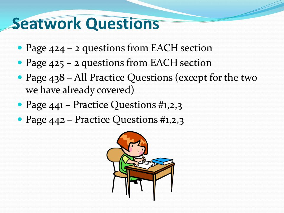 Seatwork Questions Page 424 – 2 questions from EACH section Page 425 – 2 questions from EACH section Page 438 – All Practice Questions (except for the two we have already covered) Page 441 – Practice Questions #1,2,3 Page 442 – Practice Questions #1,2,3
