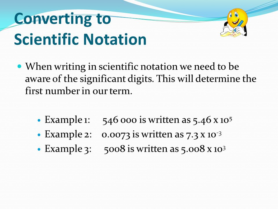 Converting to Scientific Notation When writing in scientific notation we need to be aware of the significant digits.