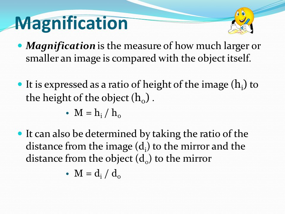 Magnification Magnification is the measure of how much larger or smaller an image is compared with the object itself.
