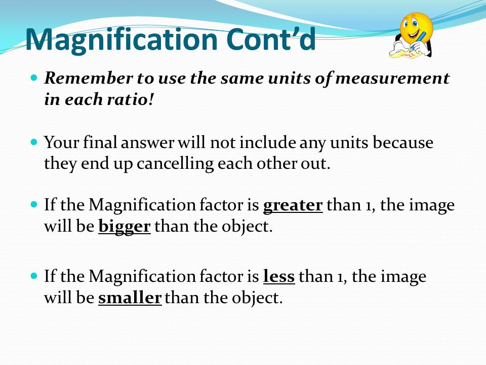 Magnification Contd Remember to use the same units of measurement in each ratio.