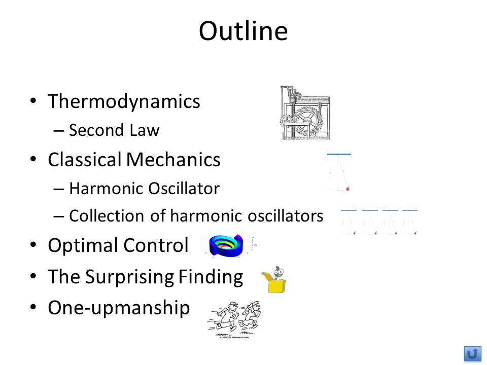 Outline Thermodynamics – Second Law Classical Mechanics – Harmonic Oscillator – Collection of harmonic oscillators Optimal Control The Surprising Finding One-upmanship