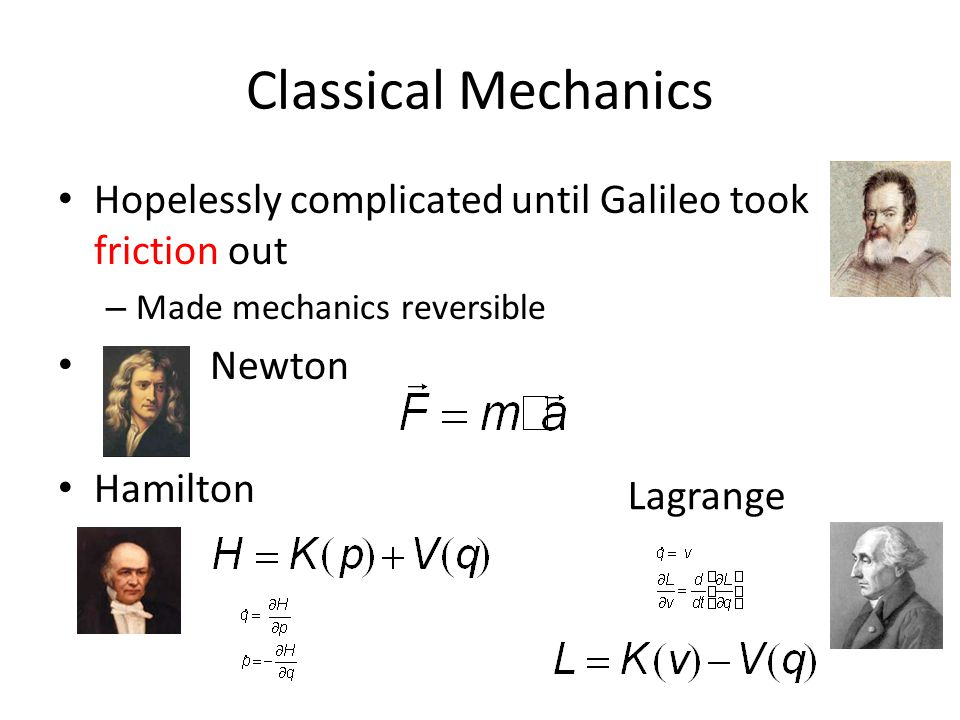 Classical Mechanics Hopelessly complicated until Galileo took friction out – Made mechanics reversible Newton Hamilton Lagrange