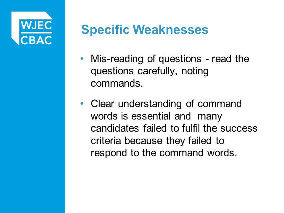 Specific Weaknesses Mis-reading of questions - read the questions carefully, noting commands.