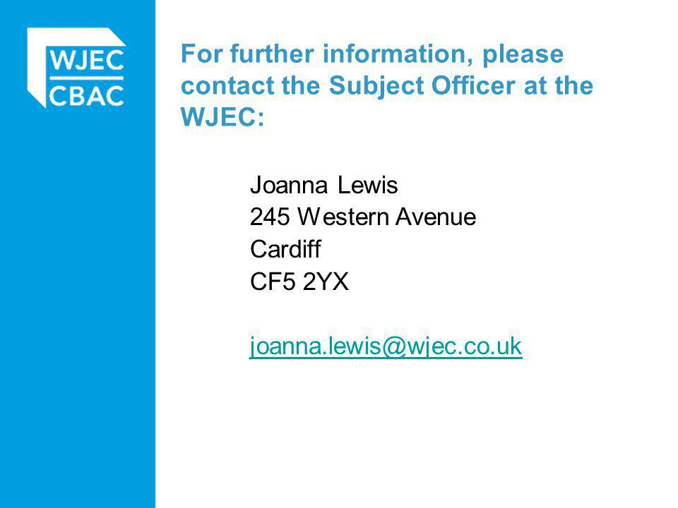 For further information, please contact the Subject Officer at the WJEC: Joanna Lewis 245 Western Avenue Cardiff CF5 2YX