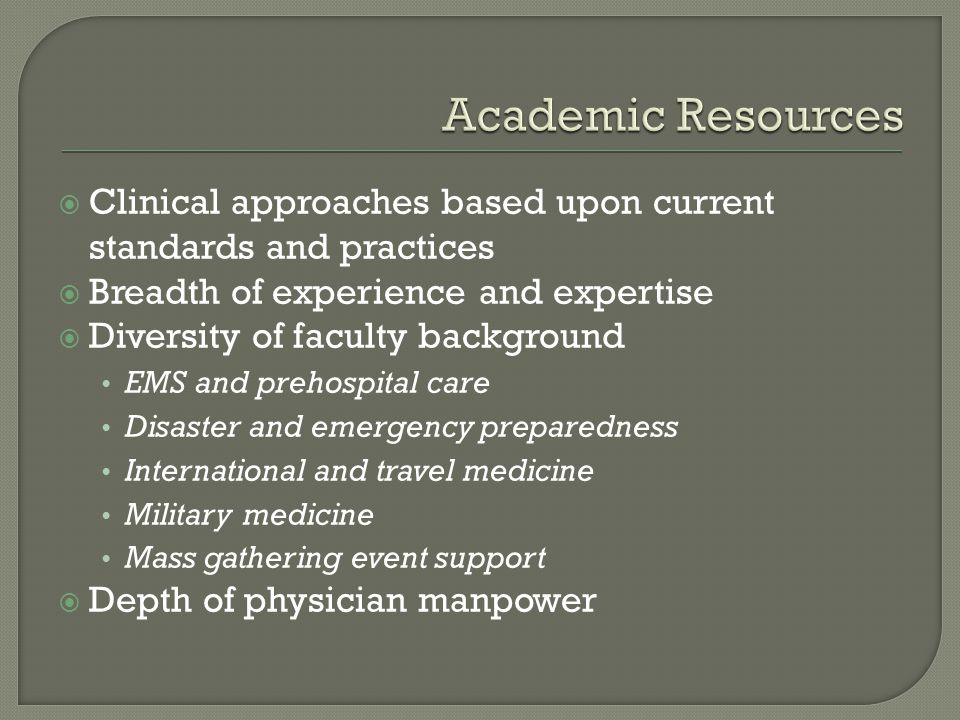 Clinical approaches based upon current standards and practices Breadth of experience and expertise Diversity of faculty background EMS and prehospital care Disaster and emergency preparedness International and travel medicine Military medicine Mass gathering event support Depth of physician manpower