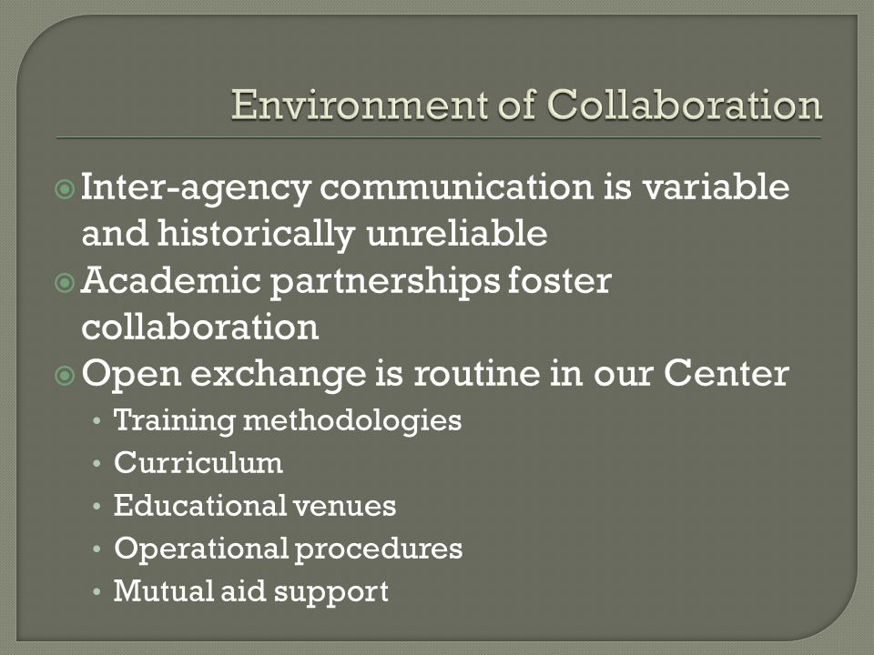 Inter-agency communication is variable and historically unreliable Academic partnerships foster collaboration Open exchange is routine in our Center Training methodologies Curriculum Educational venues Operational procedures Mutual aid support